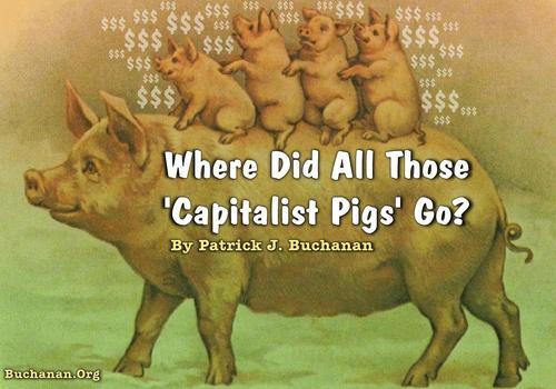 "Buchanan: Where Did All Those ""Capitalist Pigs"" Go?"